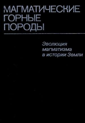 Под ред. О.А.Богатикова. Магматические горные породы. Том 6. Эволюция магматизма в истории Земли.